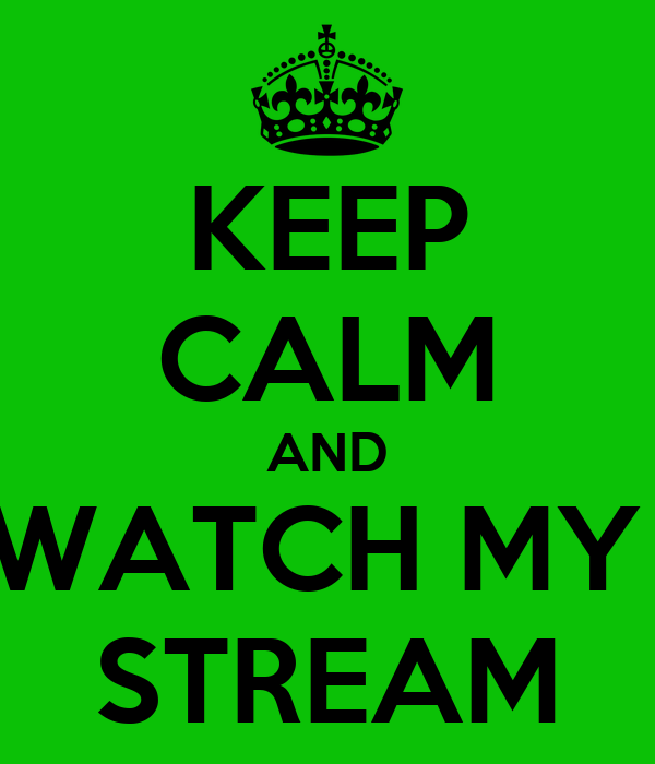 KEEP CALM AND WATCH MY  STREAM
