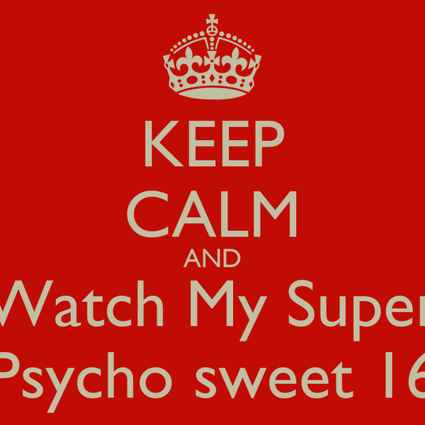 KEEP CALM AND Watch My Super Psycho sweet 16