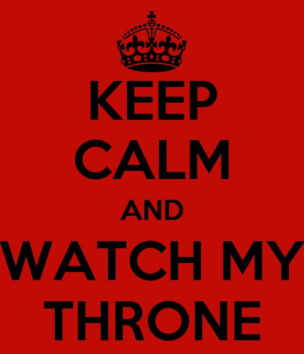 KEEP CALM AND WATCH MY THRONE