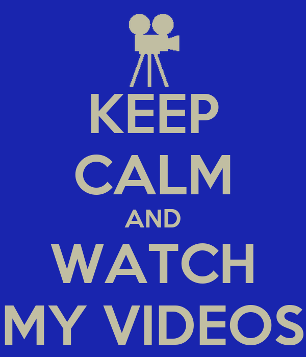 KEEP CALM AND WATCH MY VIDEOS