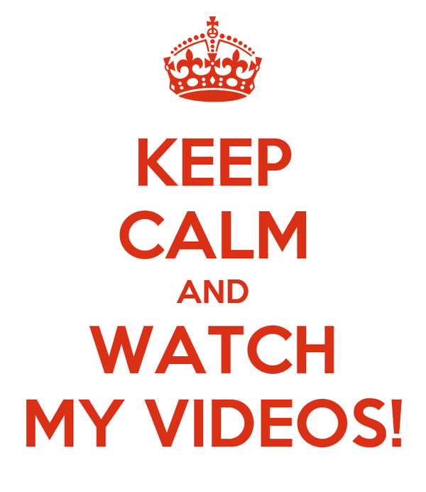 KEEP CALM AND WATCH MY VIDEOS!