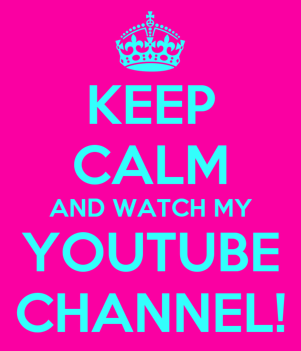 KEEP CALM AND WATCH MY YOUTUBE CHANNEL!