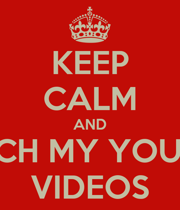 KEEP CALM AND WATCH MY YOUTUBE VIDEOS
