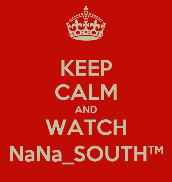KEEP CALM AND WATCH NaNa_SOUTH™
