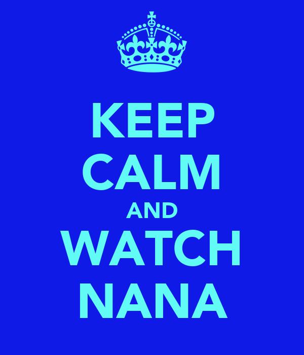 KEEP CALM AND WATCH NANA