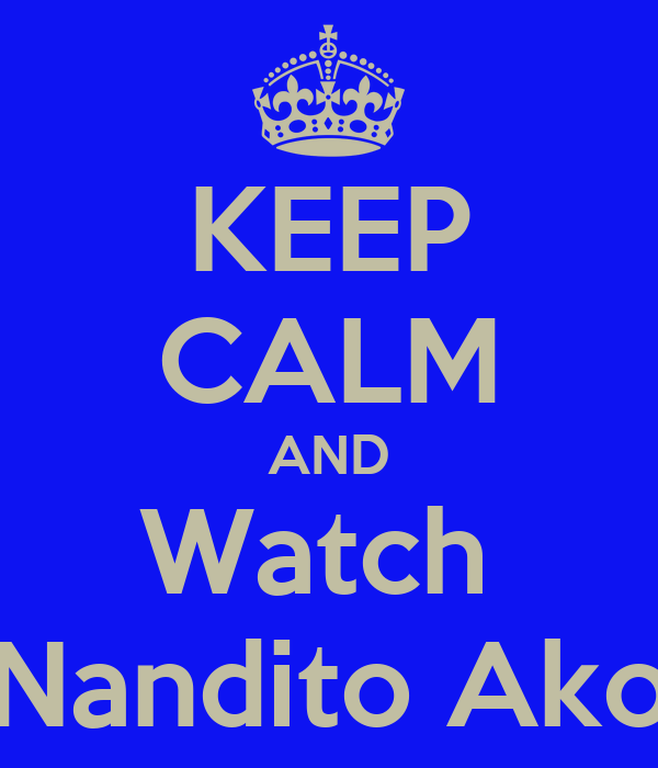 KEEP CALM AND Watch  Nandito Ako