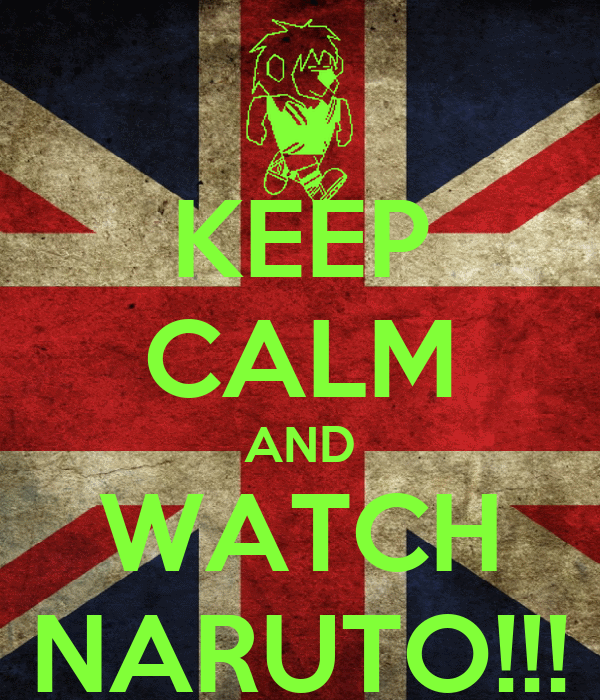 KEEP CALM AND WATCH NARUTO!!!