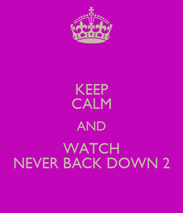 KEEP CALM AND WATCH NEVER BACK DOWN 2