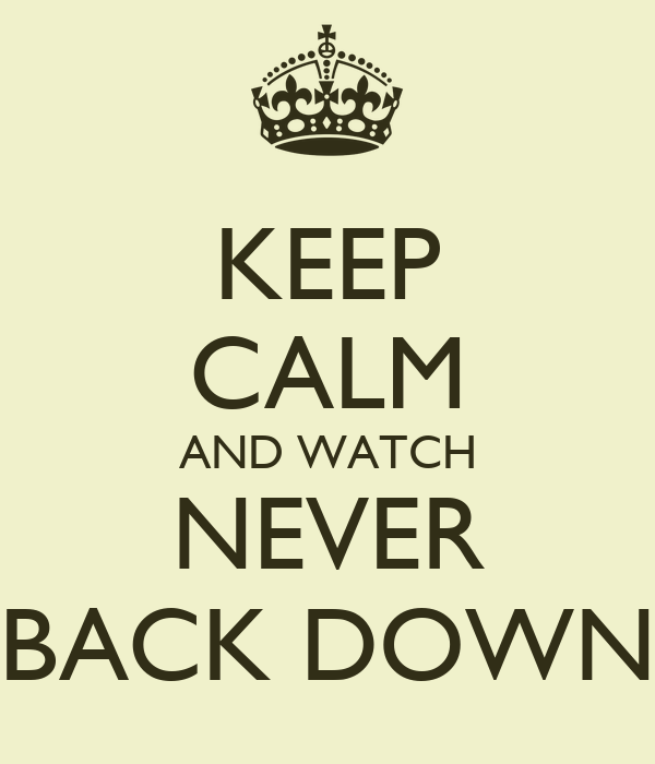 KEEP CALM AND WATCH NEVER BACK DOWN