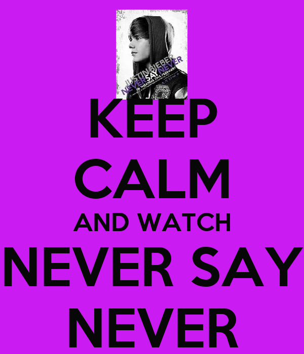 KEEP CALM AND WATCH NEVER SAY NEVER