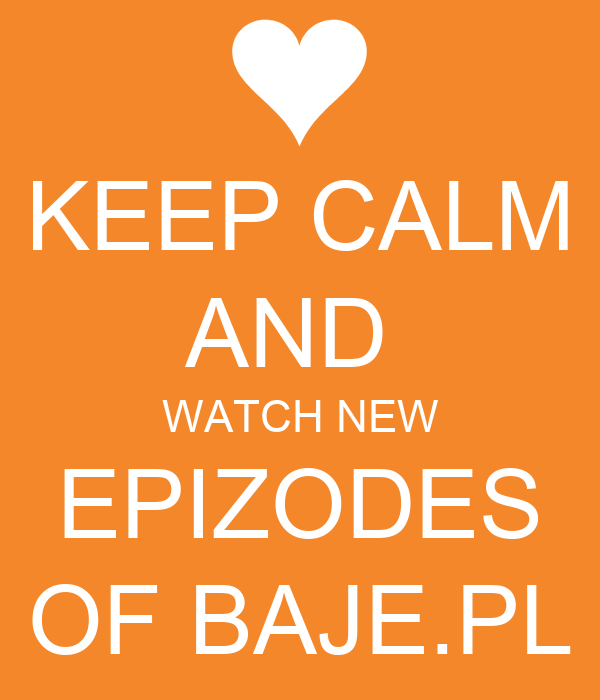 KEEP CALM AND  WATCH NEW EPIZODES OF BAJE.PL