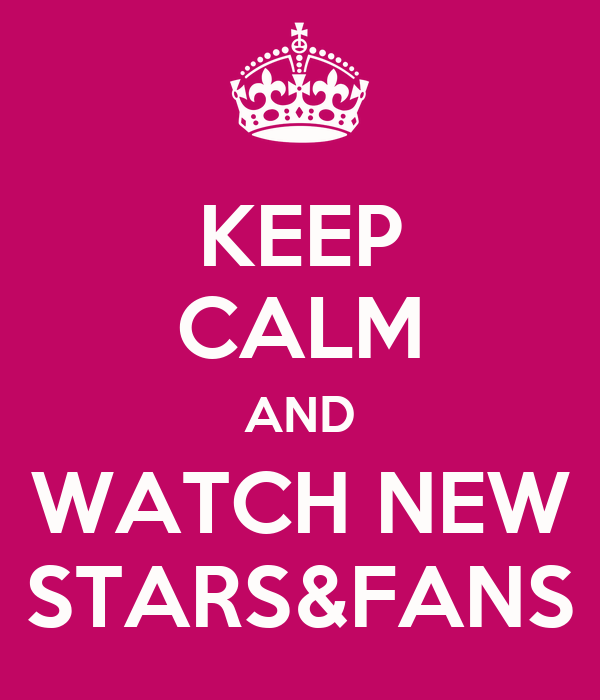 KEEP CALM AND WATCH NEW STARS&FANS