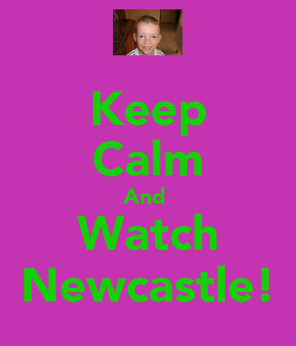 Keep Calm And  Watch Newcastle!