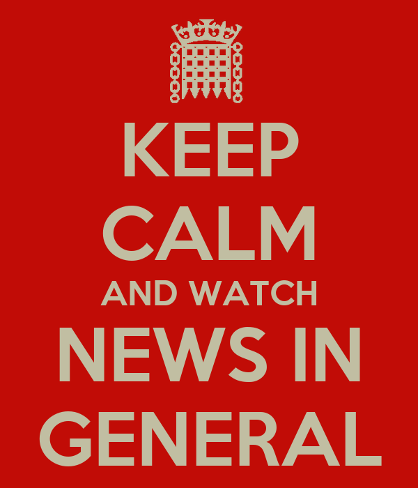 KEEP CALM AND WATCH NEWS IN GENERAL