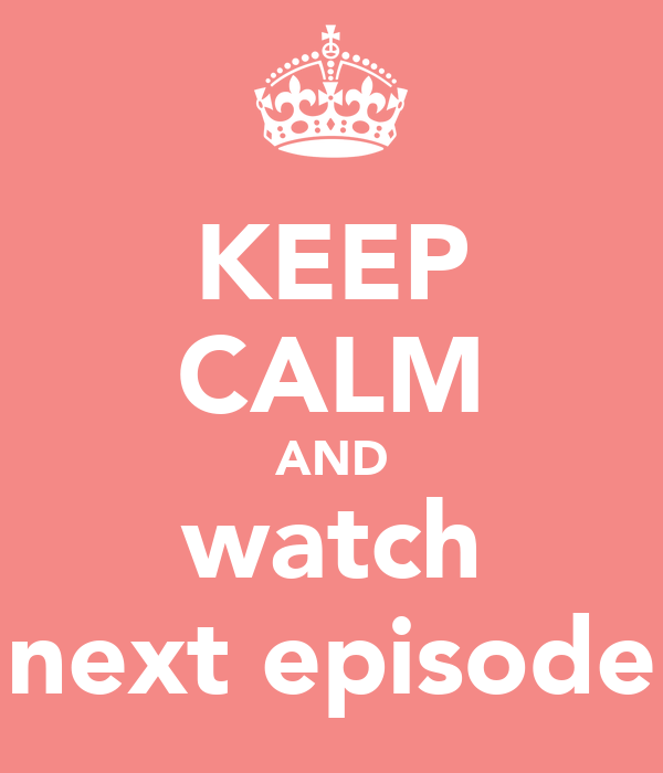 KEEP CALM AND watch next episode