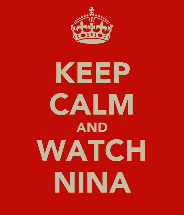 KEEP CALM AND WATCH NINA