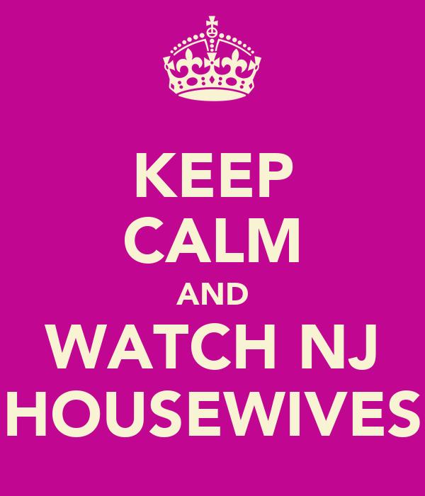 KEEP CALM AND WATCH NJ HOUSEWIVES