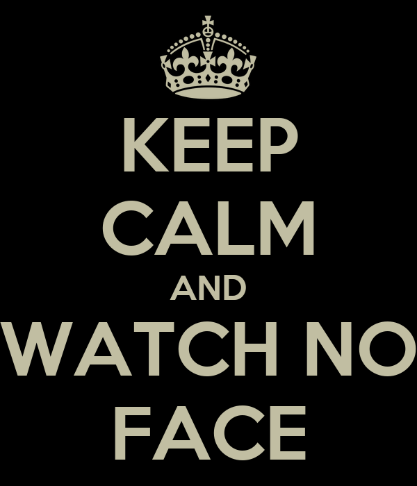 KEEP CALM AND WATCH NO FACE