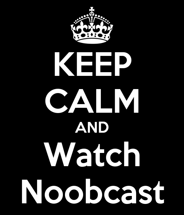 KEEP CALM AND Watch Noobcast