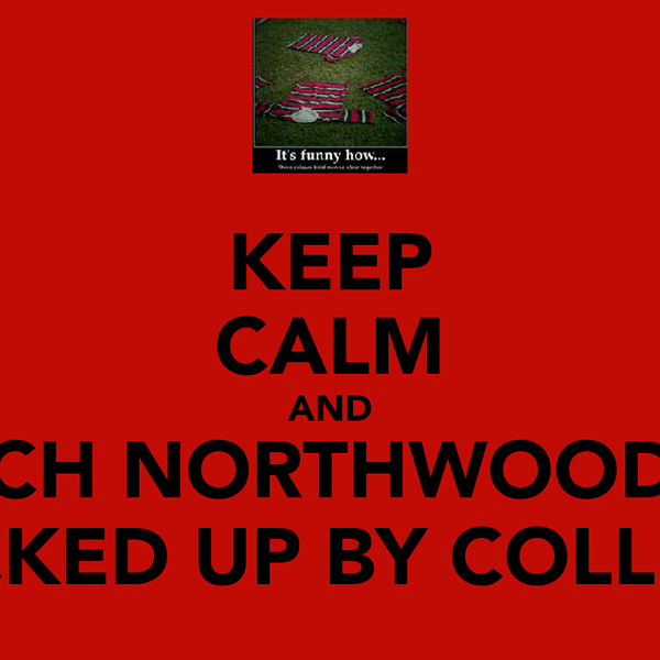 KEEP CALM AND WATCH NORTHWOOD GET FUCKED UP BY COLLEGE