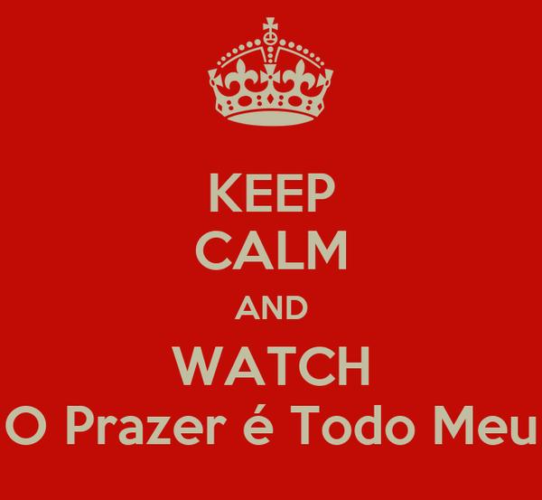 KEEP CALM AND WATCH O Prazer é Todo Meu