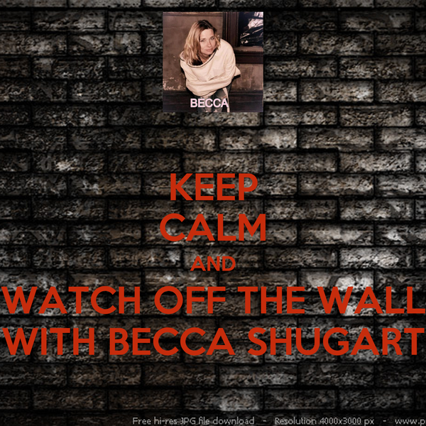 KEEP CALM AND WATCH OFF THE WALL WITH BECCA SHUGART