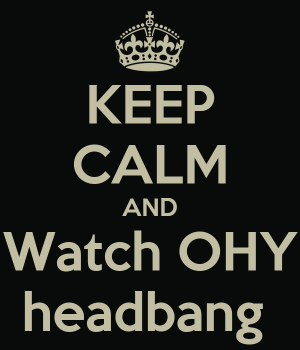 KEEP CALM AND Watch OHY headbang