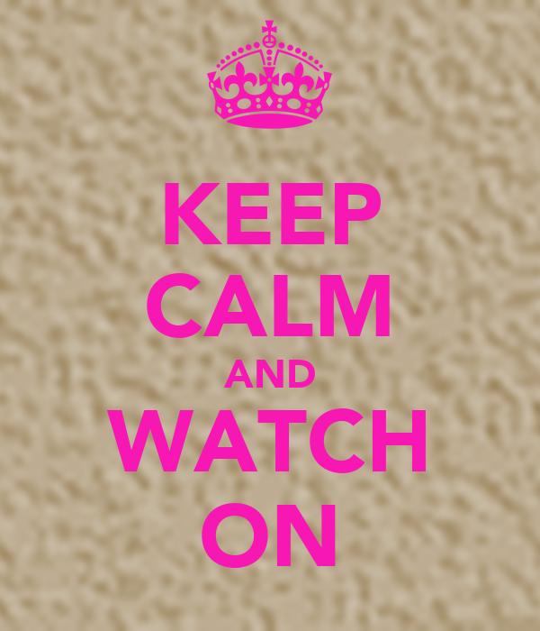 KEEP CALM AND WATCH ON