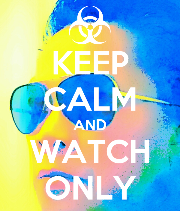 KEEP CALM AND WATCH ONLY