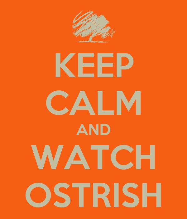 KEEP CALM AND WATCH OSTRISH