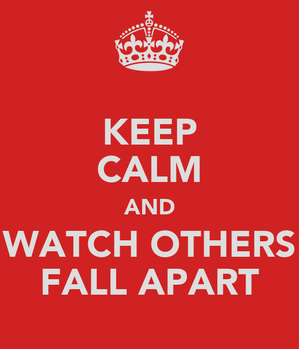 KEEP CALM AND WATCH OTHERS FALL APART