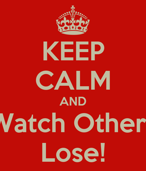 KEEP CALM AND Watch Others Lose!