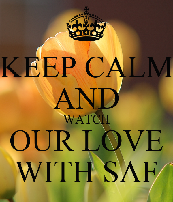 KEEP CALM AND WATCH OUR LOVE WITH SAF
