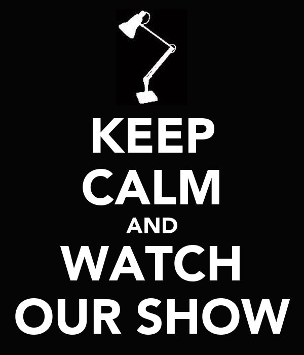 KEEP CALM AND WATCH OUR SHOW