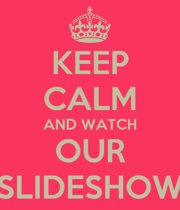 KEEP CALM AND WATCH OUR SLIDESHOW