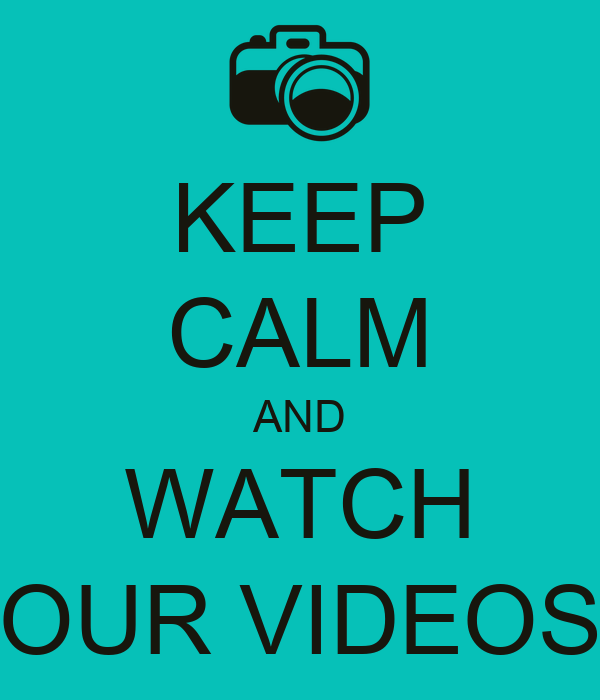 KEEP CALM AND WATCH OUR VIDEOS