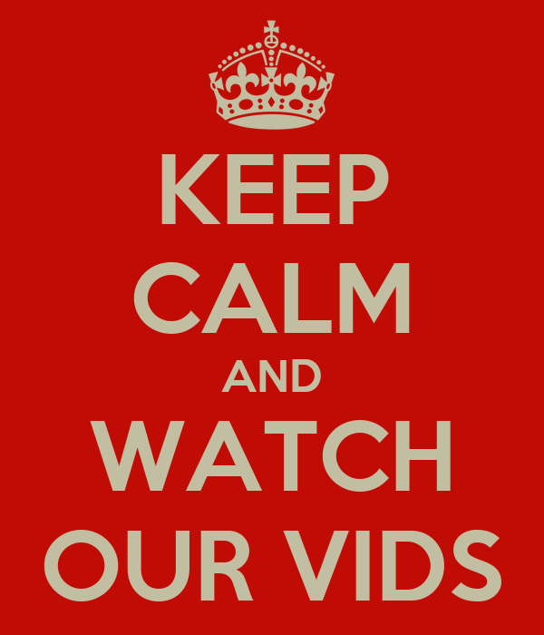 KEEP CALM AND WATCH OUR VIDS