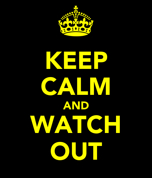 KEEP CALM AND WATCH OUT