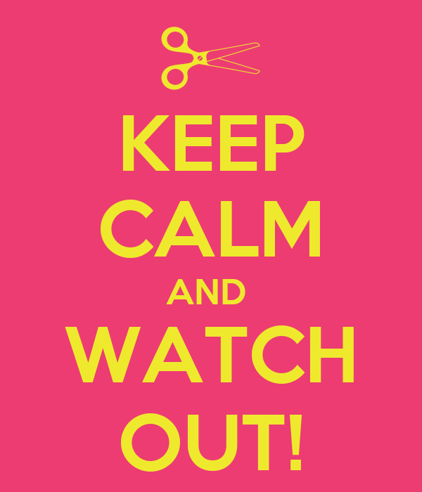 KEEP CALM AND  WATCH OUT!