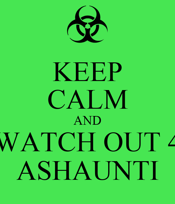 KEEP CALM AND WATCH OUT 4 ASHAUNTI
