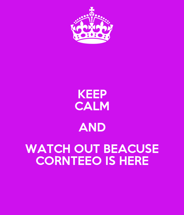 KEEP CALM AND WATCH OUT BEACUSE CORNTEEO IS HERE