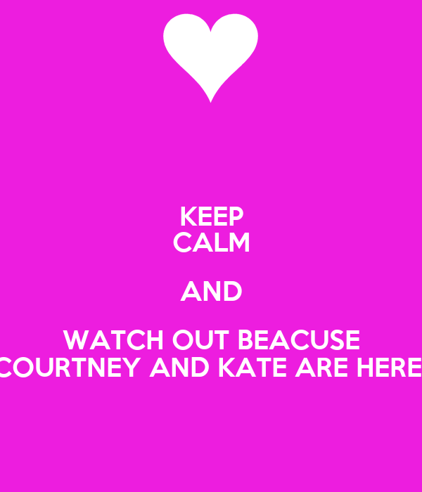 KEEP CALM AND WATCH OUT BEACUSE COURTNEY AND KATE ARE HERE