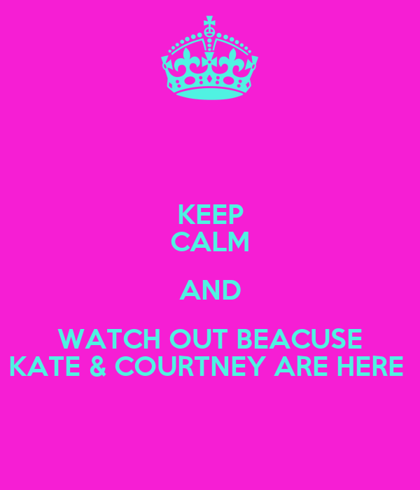 KEEP CALM AND WATCH OUT BEACUSE KATE & COURTNEY ARE HERE