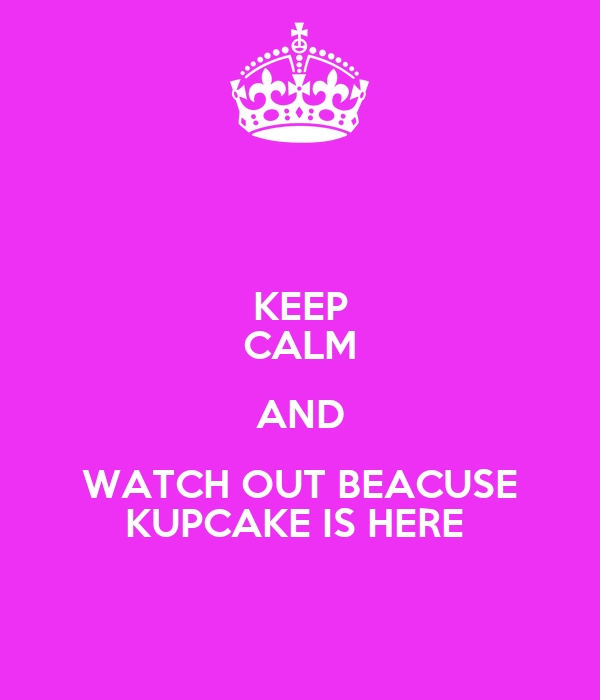 KEEP CALM AND WATCH OUT BEACUSE KUPCAKE IS HERE