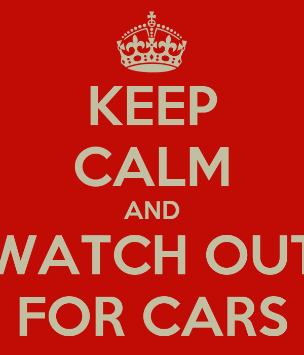 KEEP CALM AND WATCH OUT FOR CARS