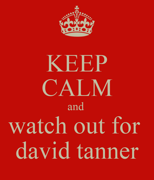 KEEP CALM and  watch out for  david tanner