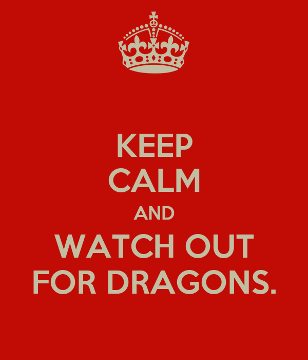 KEEP CALM AND WATCH OUT FOR DRAGONS.