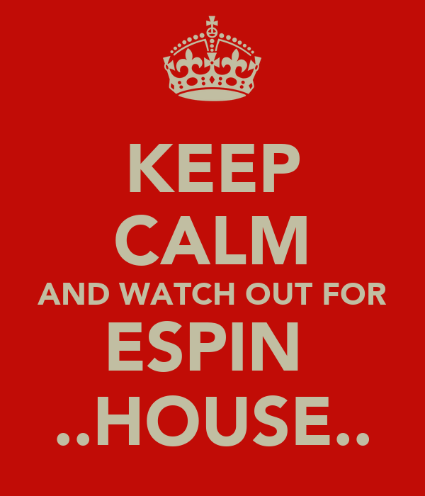 KEEP CALM AND WATCH OUT FOR ESPIN  ..HOUSE..