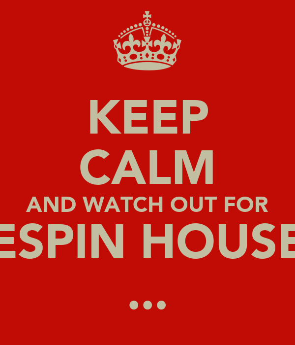 KEEP CALM AND WATCH OUT FOR ESPIN HOUSE ...