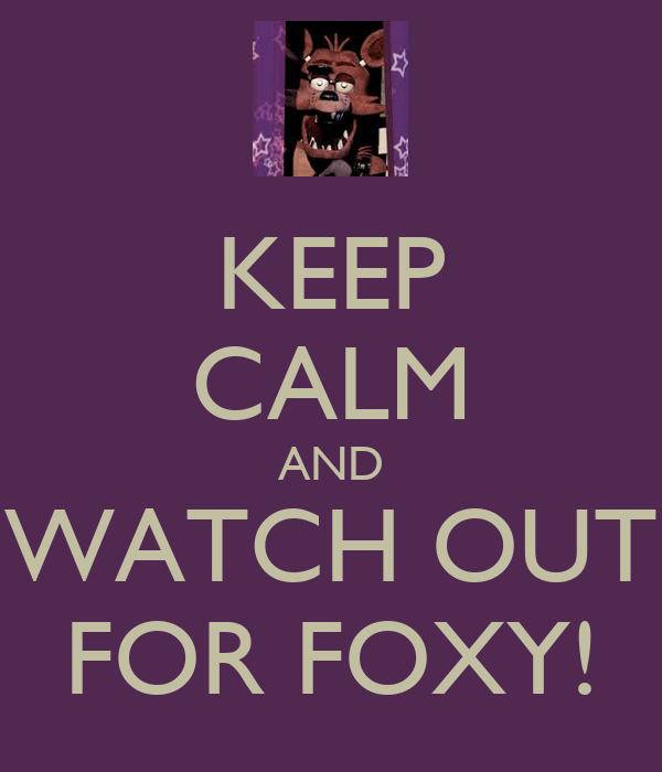 KEEP CALM AND WATCH OUT FOR FOXY!